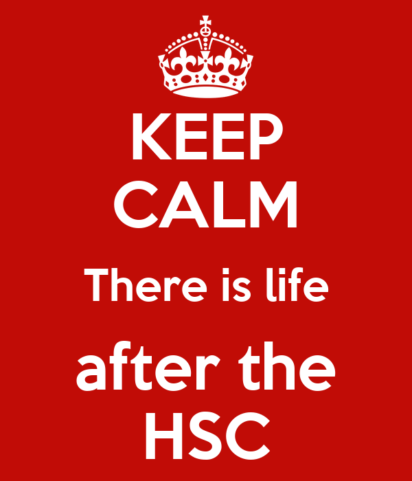 KEEP CALM There is life after the HSC