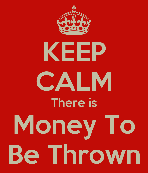 KEEP CALM There is Money To Be Thrown