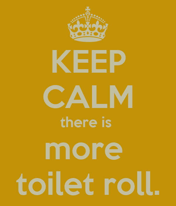 KEEP CALM there is  more  toilet roll.