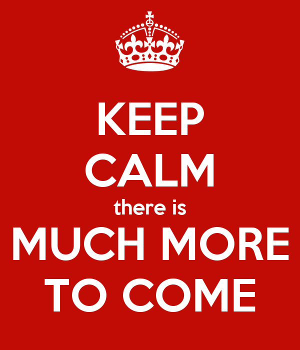 KEEP CALM there is MUCH MORE TO COME