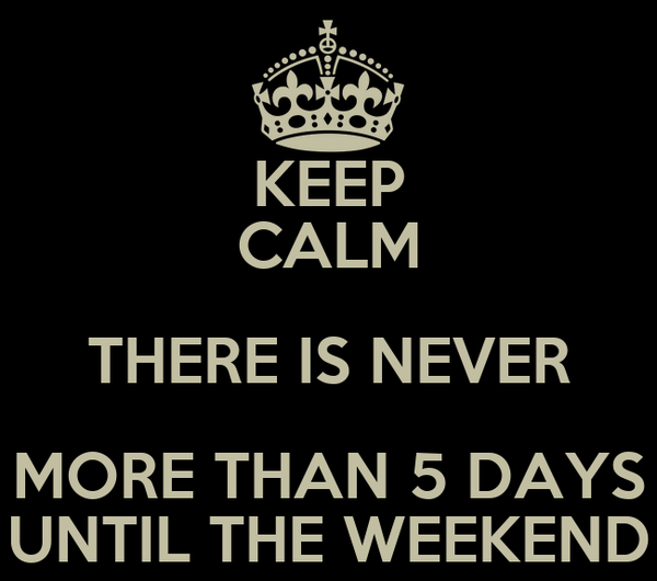 KEEP CALM THERE IS NEVER MORE THAN 5 DAYS UNTIL THE WEEKEND