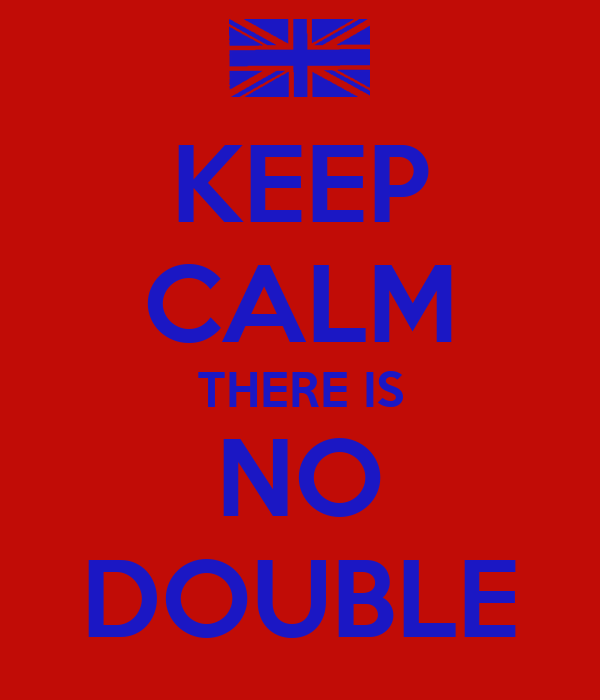KEEP CALM THERE IS NO DOUBLE
