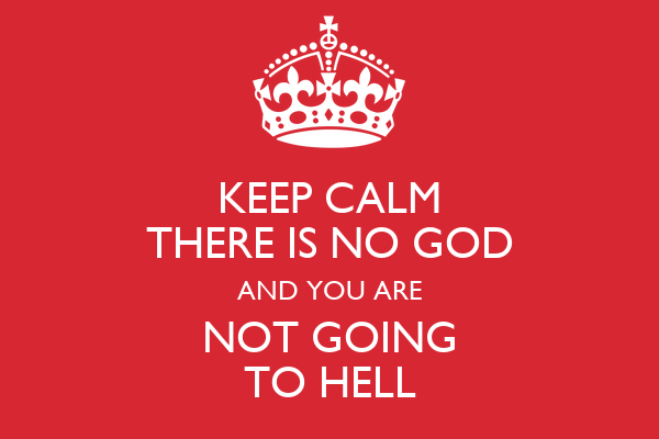 KEEP CALM THERE IS NO GOD AND YOU ARE NOT GOING TO HELL