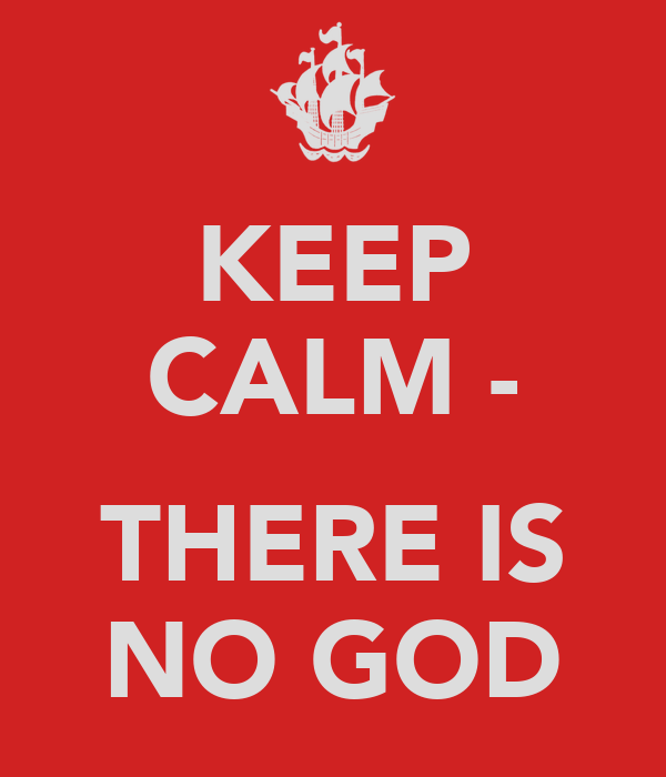 KEEP CALM -  THERE IS NO GOD