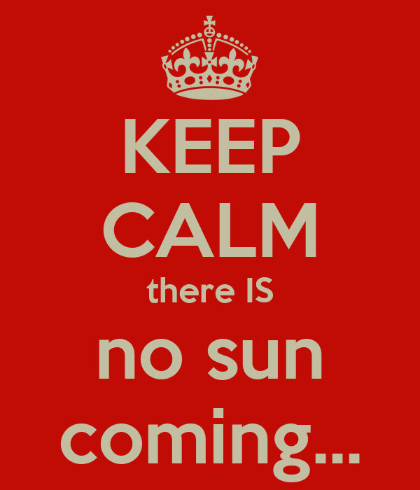 KEEP CALM there IS no sun coming...