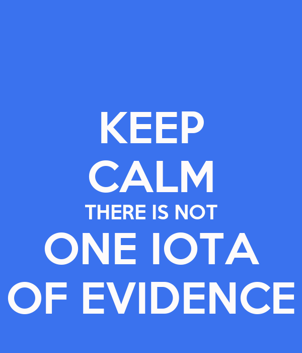 KEEP CALM THERE IS NOT ONE IOTA OF EVIDENCE