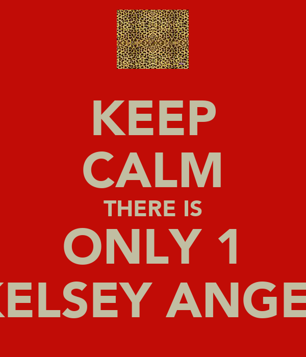 KEEP CALM THERE IS ONLY 1 KELSEY ANGEL