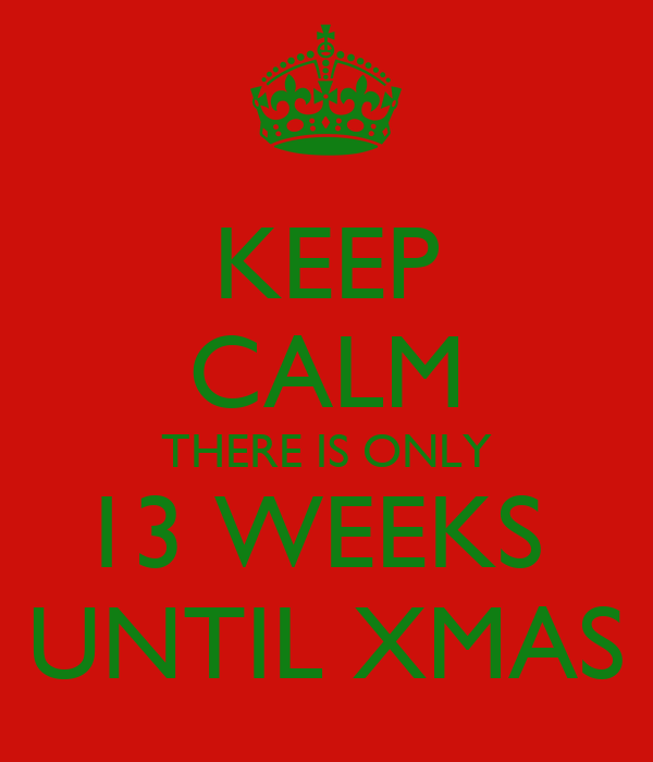 KEEP CALM THERE IS ONLY 13 WEEKS  UNTIL XMAS