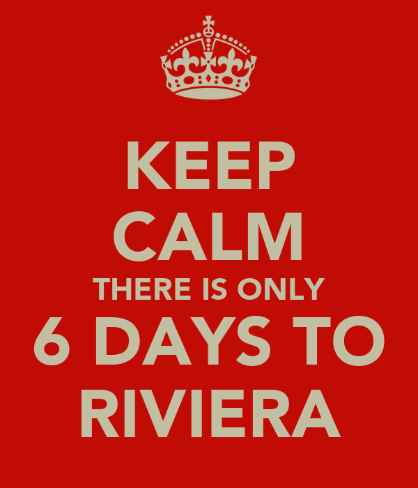 KEEP CALM THERE IS ONLY 6 DAYS TO RIVIERA