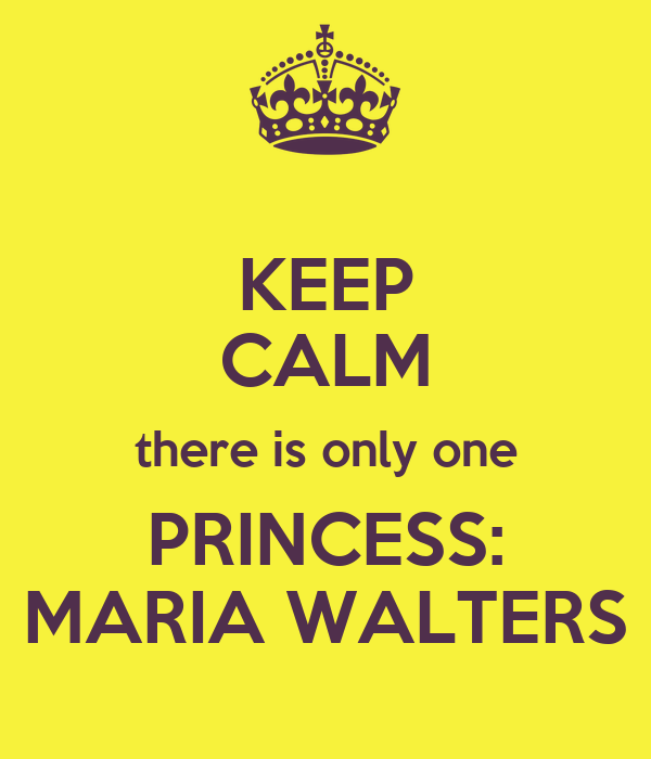 KEEP CALM there is only one PRINCESS: MARIA WALTERS