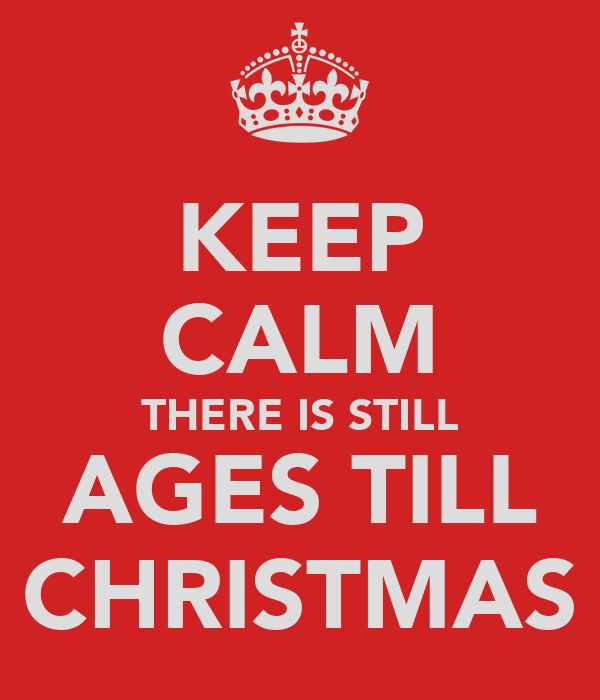 KEEP CALM THERE IS STILL AGES TILL CHRISTMAS