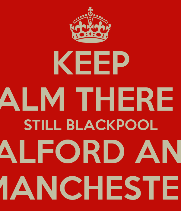 KEEP CALM THERE IS STILL BLACKPOOL SALFORD AND MANCHESTER