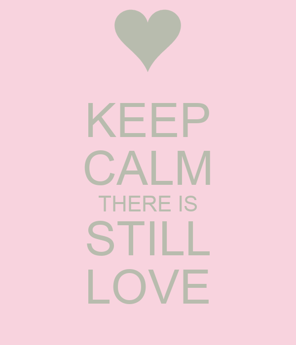 KEEP CALM THERE IS STILL LOVE