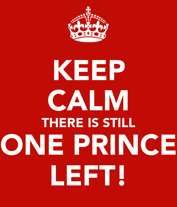 KEEP CALM THERE IS STILL ONE PRINCE LEFT!
