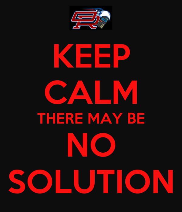 KEEP CALM THERE MAY BE NO SOLUTION