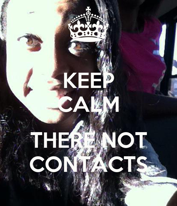 KEEP CALM  THERE NOT CONTACTS