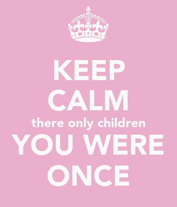KEEP CALM there only children YOU WERE ONCE