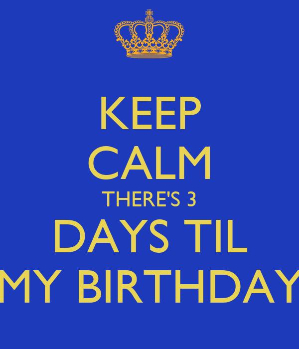 KEEP CALM THERE'S 3 DAYS TIL MY BIRTHDAY