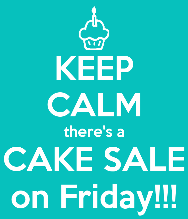 KEEP CALM there's a CAKE SALE on Friday!!!