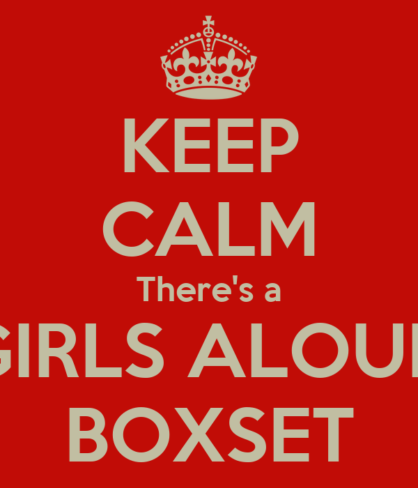 KEEP CALM There's a GIRLS ALOUD BOXSET
