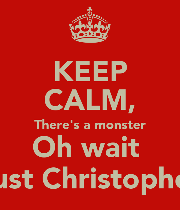 KEEP CALM, There's a monster Oh wait  Just Christopher