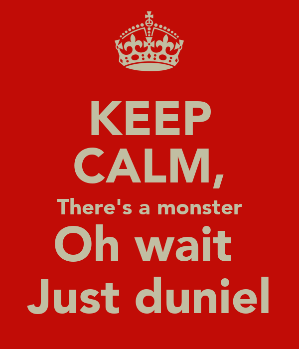 KEEP CALM, There's a monster Oh wait  Just duniel