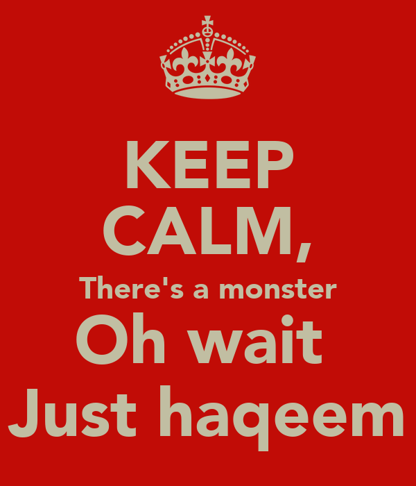 KEEP CALM, There's a monster Oh wait  Just haqeem