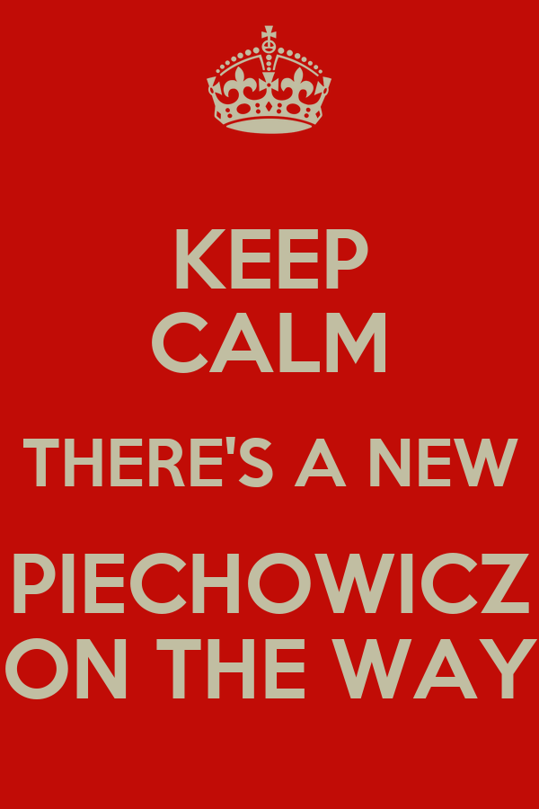 KEEP CALM THERE'S A NEW PIECHOWICZ ON THE WAY