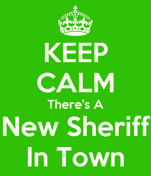 KEEP CALM There's A New Sheriff In Town
