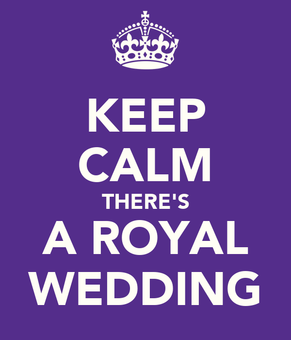 KEEP CALM THERE'S A ROYAL WEDDING