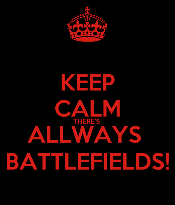 KEEP CALM THERE'S  ALLWAYS  BATTLEFIELDS!