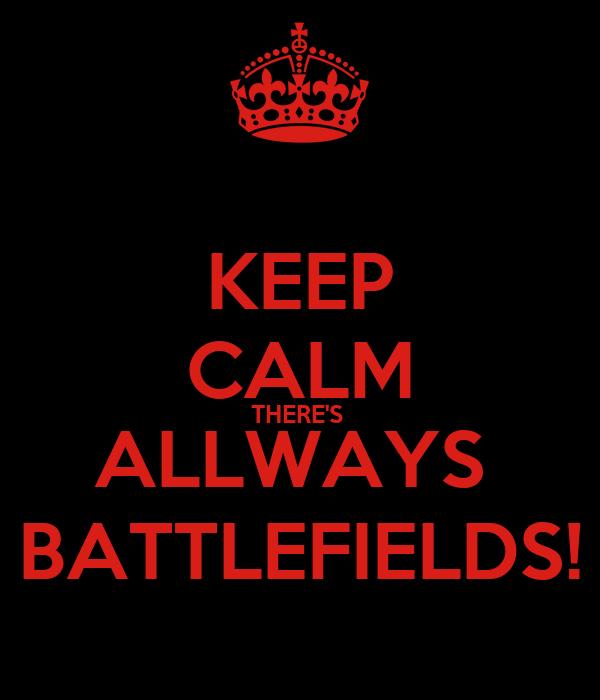 KEEP CALM THERE'S  ALLWAYS  BATTLEFIELDS!