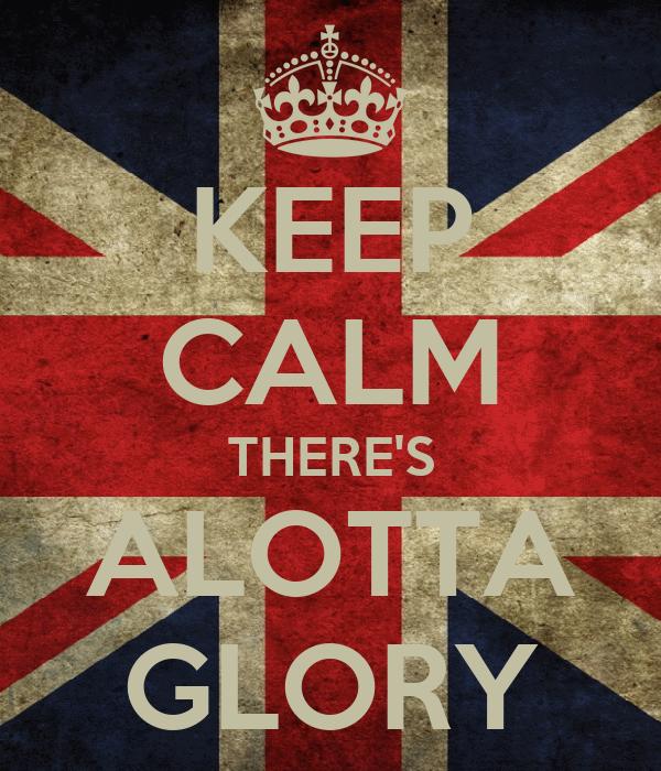 KEEP CALM THERE'S ALOTTA GLORY