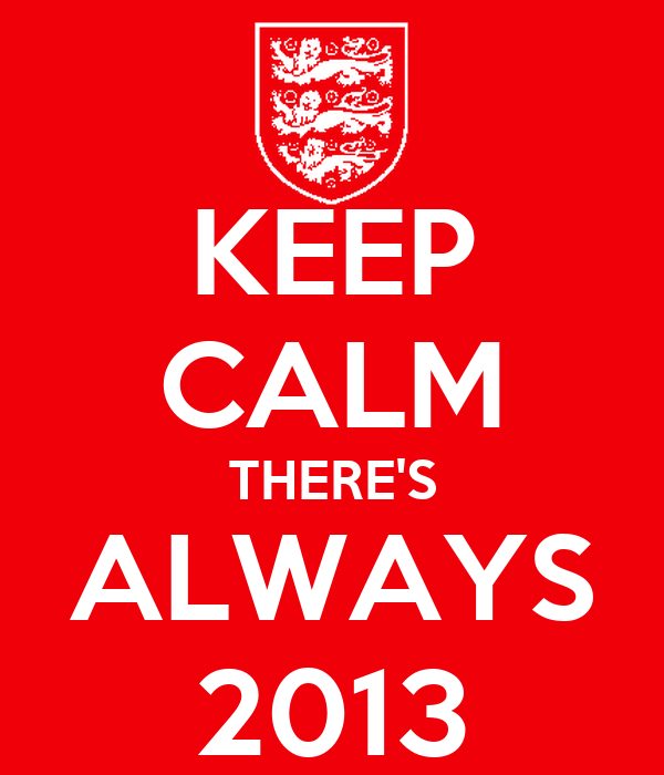 KEEP CALM THERE'S ALWAYS 2013