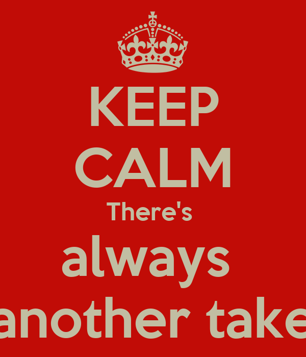 KEEP CALM There's  always  another take
