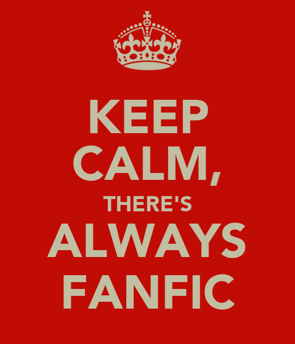 KEEP CALM, THERE'S ALWAYS FANFIC
