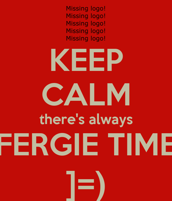 KEEP CALM there's always FERGIE TIME ]=)