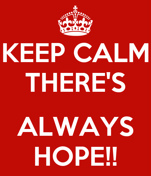 KEEP CALM THERE'S  ALWAYS HOPE!!