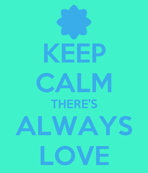 KEEP CALM THERE'S ALWAYS LOVE