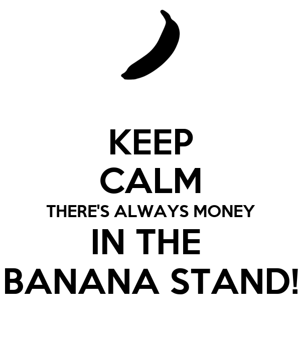KEEP CALM THERE'S ALWAYS MONEY IN THE  BANANA STAND!