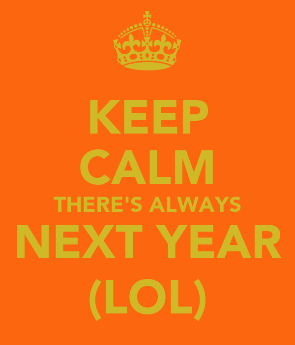 KEEP CALM THERE'S ALWAYS NEXT YEAR (LOL)
