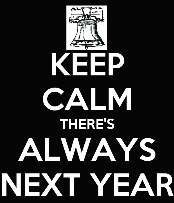 KEEP CALM THERE'S ALWAYS NEXT YEAR
