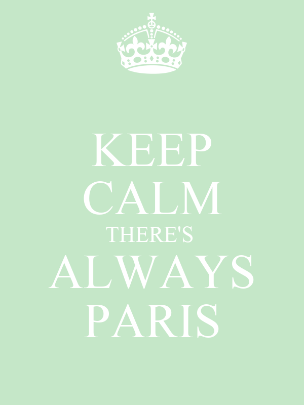KEEP CALM THERE'S  ALWAYS PARIS