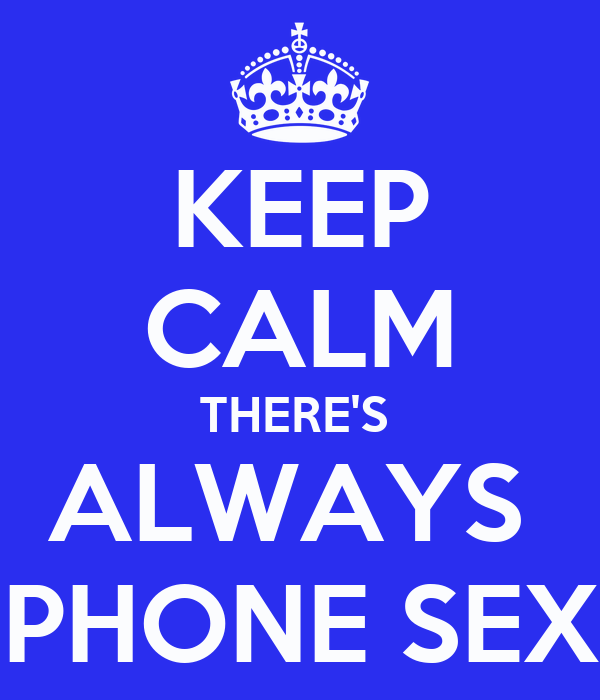 KEEP CALM THERE'S  ALWAYS  PHONE SEX