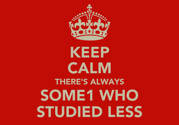 KEEP CALM THERE'S ALWAYS SOME1 WHO STUDIED LESS