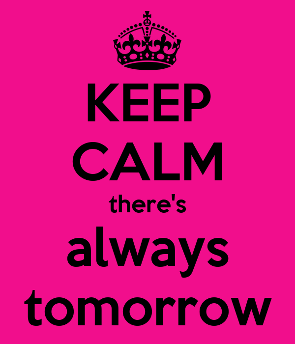 KEEP CALM there's always tomorrow