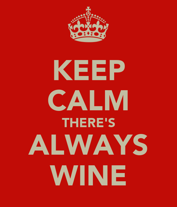 KEEP CALM THERE'S ALWAYS WINE