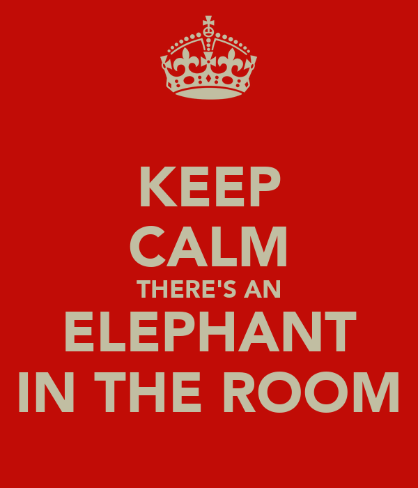 KEEP CALM THERE'S AN ELEPHANT IN THE ROOM