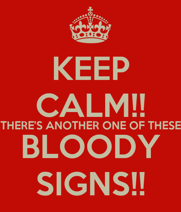 KEEP CALM!! THERE'S ANOTHER ONE OF THESE BLOODY SIGNS!!