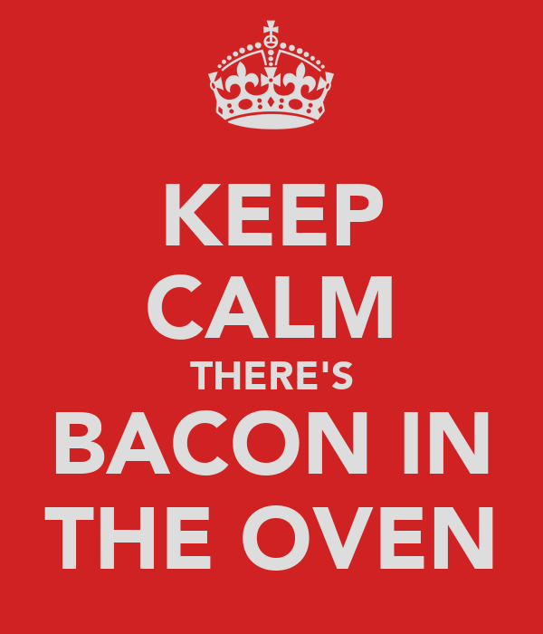 KEEP CALM THERE'S BACON IN THE OVEN